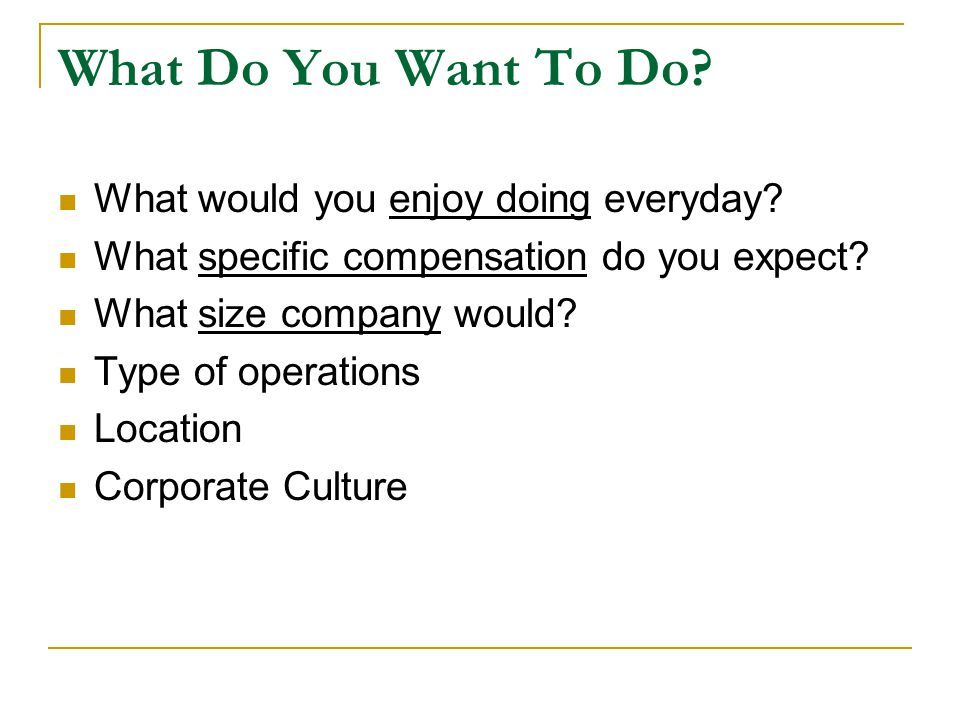 What Do You Want To Do? What would you enjoy doing everyday? What specific compensation do you expect? What size company would? Type of operations Loc
