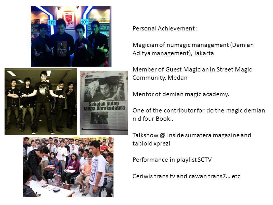 Personal Achievement : Magician of numagic management (Demian Aditya management), Jakarta Member of Guest Magician in Street Magic Community, Medan Mentor of demian magic academy.