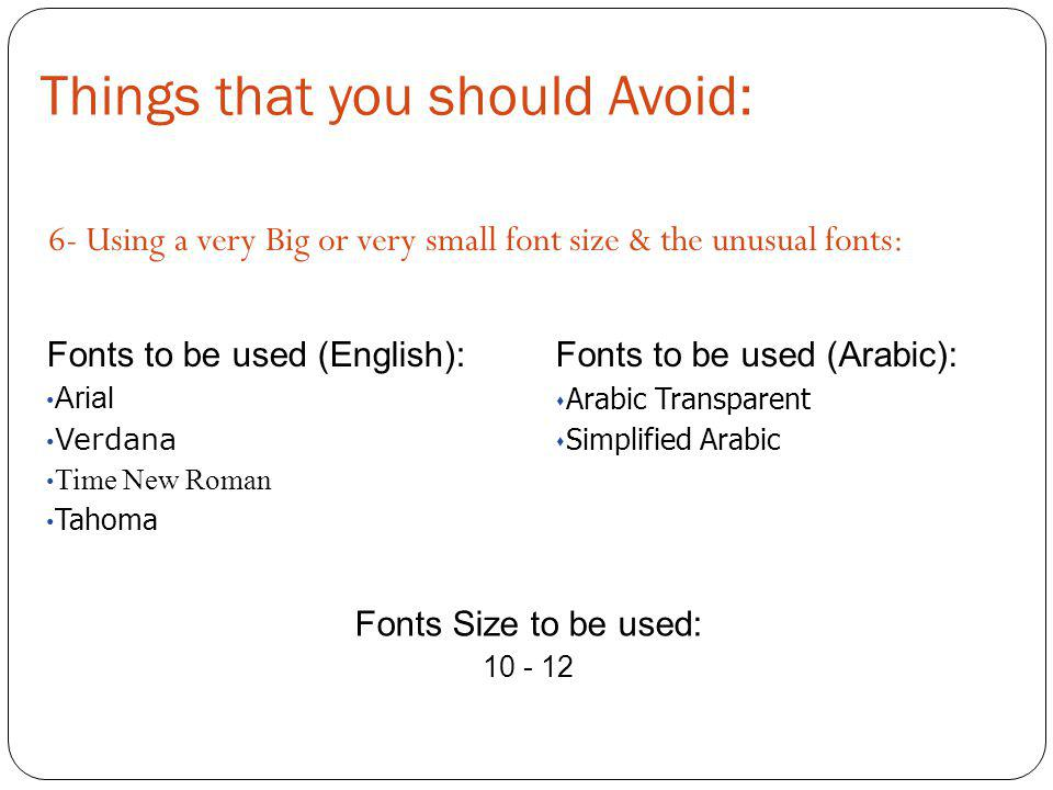 Things that you should Avoid: 6- Using a very Big or very small font size & the unusual fonts: Fonts to be used (English): Arial Verdana Time New Roma