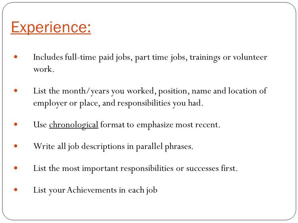 Experience: Includes full-time paid jobs, part time jobs, trainings or volunteer work. List the month/years you worked, position, name and location of