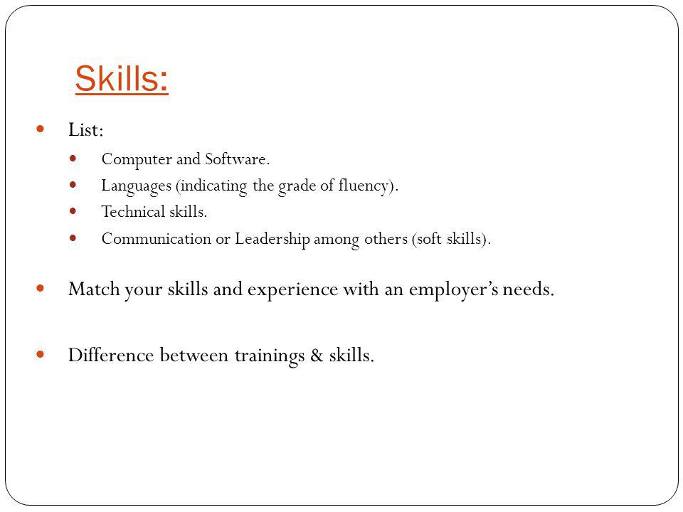 Skills: List: Computer and Software. Languages (indicating the grade of fluency). Technical skills. Communication or Leadership among others (soft ski