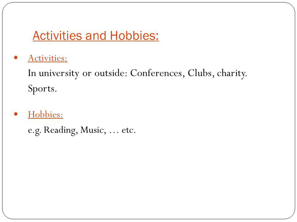 Activities and Hobbies: Activities: In university or outside: Conferences, Clubs, charity. Sports. Hobbies: e.g. Reading, Music, … etc.