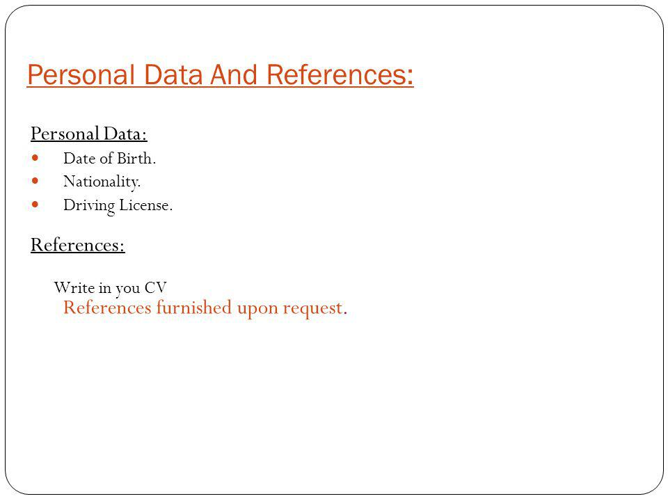 Personal Data And References: Personal Data: Date of Birth. Nationality. Driving License. References: Write in you CV References furnished upon reques