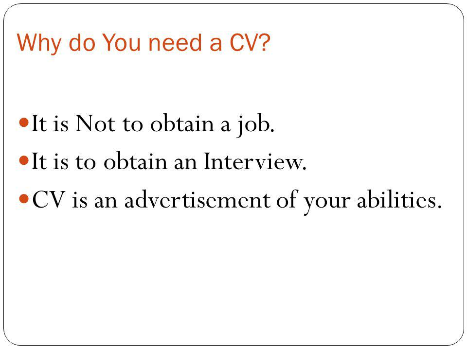 Why do You need a CV? It is Not to obtain a job. It is to obtain an Interview. CV is an advertisement of your abilities.