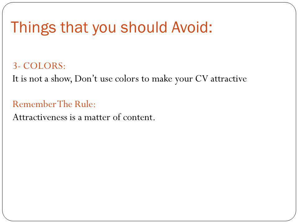 3- COLORS: It is not a show, Don't use colors to make your CV attractive Remember The Rule: Attractiveness is a matter of content.