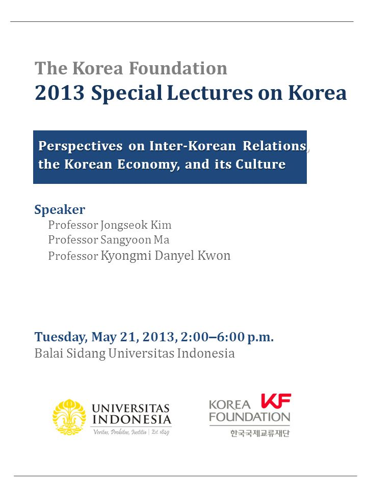 The Korea Foundation 2013 Special Lectures on Korea Perspectives on Inter-Korean Relations, the Korean Economy, and its Culture Speaker Professor Jongseok Kim Professor Sangyoon Ma Professor Kyongmi Danyel Kwon Tuesday, May 21, 2013, 2:00 – 6:00 p.m.