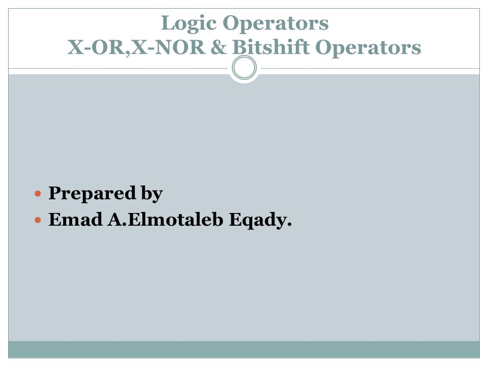 Logic Operators X-OR,X-NOR & Bitshift Operators Prepared by Emad A.Elmotaleb Eqady.