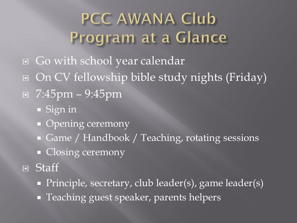  Go with school year calendar  On CV fellowship bible study nights (Friday)  7:45pm – 9:45pm  Sign in  Opening ceremony  Game / Handbook / Teaching, rotating sessions  Closing ceremony  Staff  Principle, secretary, club leader(s), game leader(s)  Teaching guest speaker, parents helpers