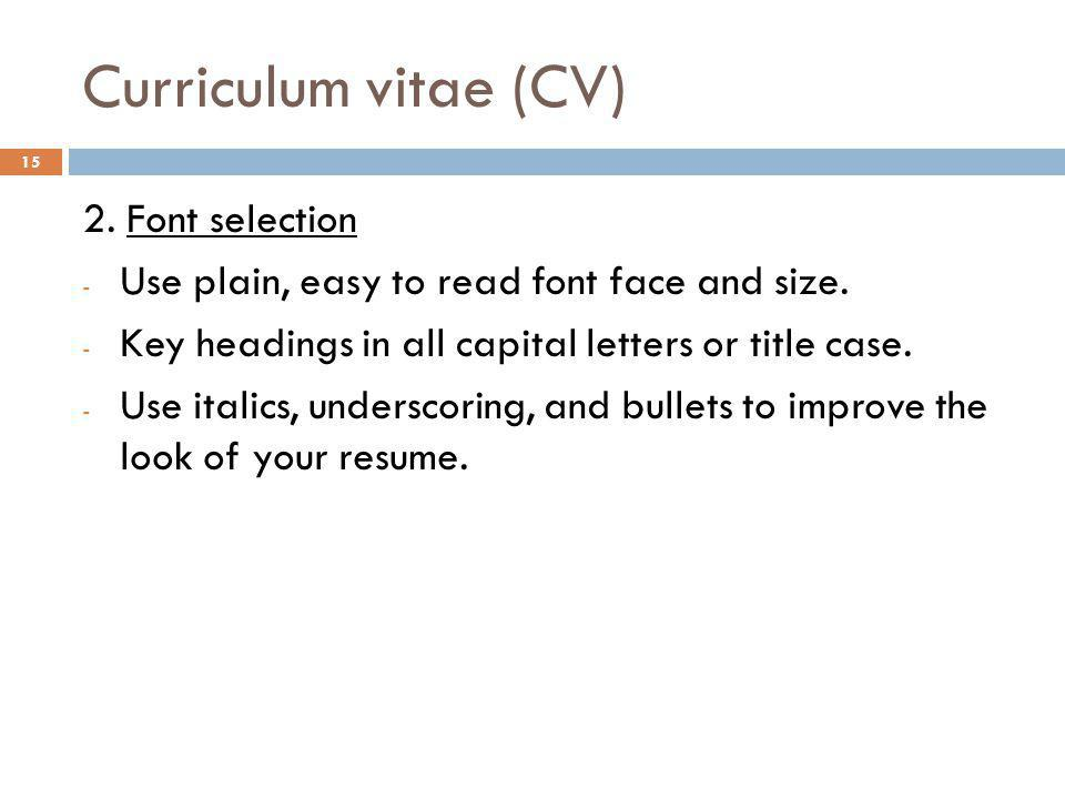 Curriculum vitae (CV) 2. Font selection - Use plain, easy to read font face and size. - Key headings in all capital letters or title case. - Use itali