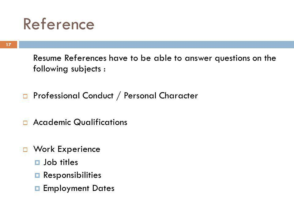 Reference Resume References have to be able to answer questions on the following subjects :  Professional Conduct / Personal Character  Academic Qua