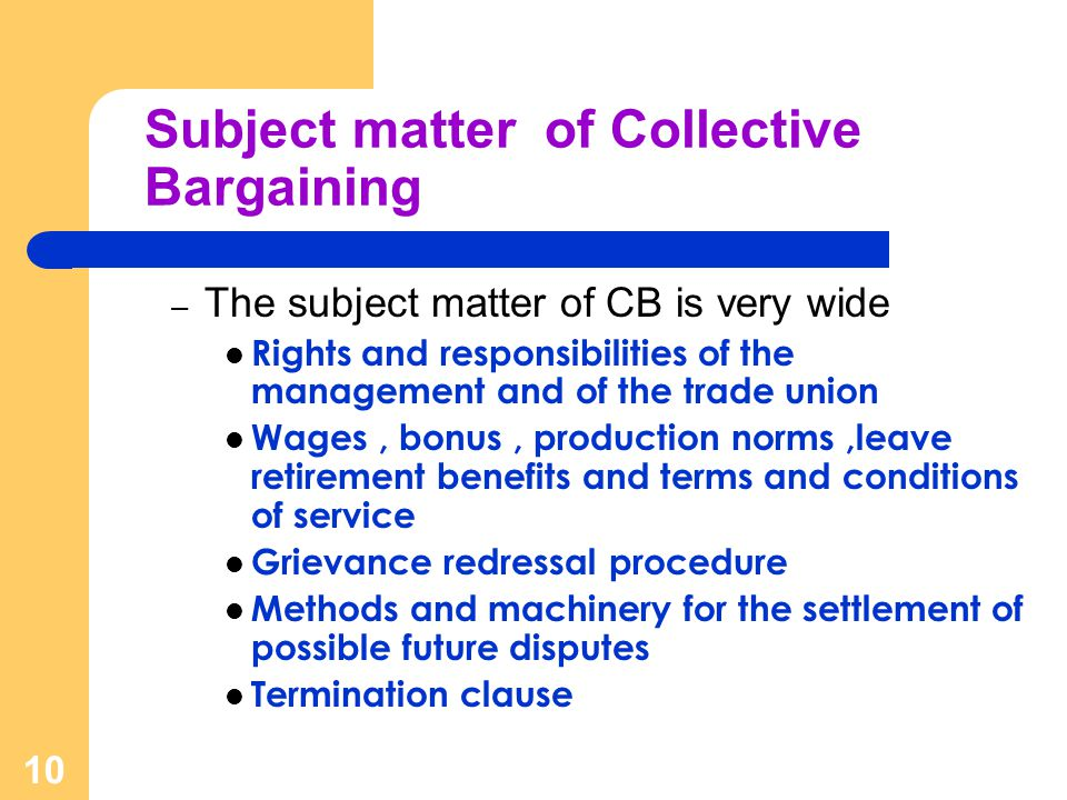 10 Subject matter of Collective Bargaining – The subject matter of CB is very wide Rights and responsibilities of the management and of the trade union Wages, bonus, production norms,leave retirement benefits and terms and conditions of service Grievance redressal procedure Methods and machinery for the settlement of possible future disputes Termination clause
