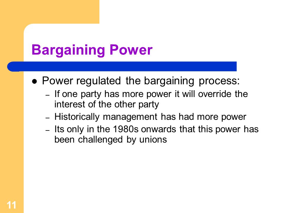 11 Bargaining Power Power regulated the bargaining process: – If one party has more power it will override the interest of the other party – Historically management has had more power – Its only in the 1980s onwards that this power has been challenged by unions