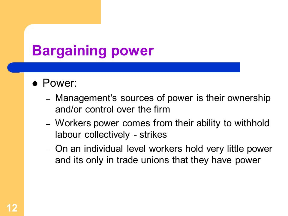 12 Bargaining power Power: – Management s sources of power is their ownership and/or control over the firm – Workers power comes from their ability to withhold labour collectively - strikes – On an individual level workers hold very little power and its only in trade unions that they have power