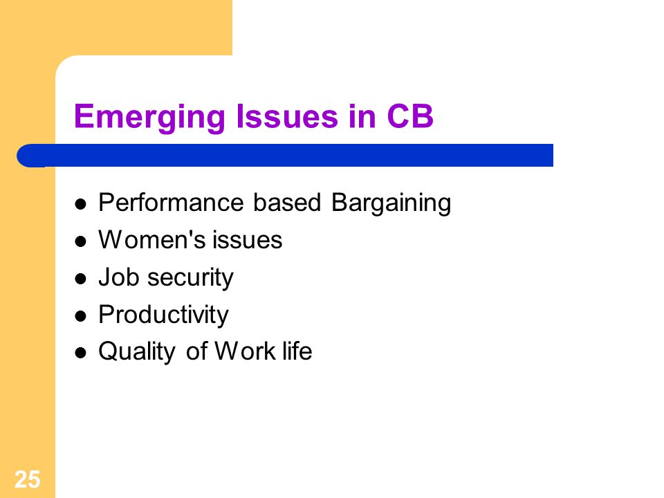 25 Emerging Issues in CB Performance based Bargaining Women s issues Job security Productivity Quality of Work life