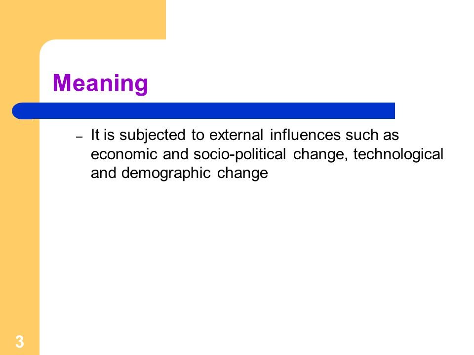 3 Meaning – It is subjected to external influences such as economic and socio-political change, technological and demographic change