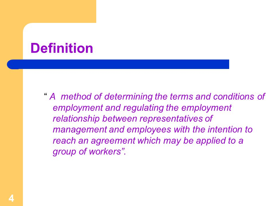 4 Definition A method of determining the terms and conditions of employment and regulating the employment relationship between representatives of management and employees with the intention to reach an agreement which may be applied to a group of workers .