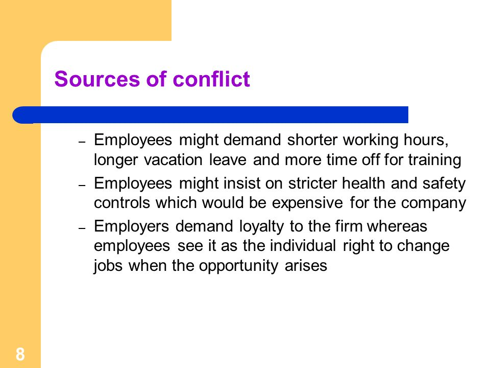 8 Sources of conflict – Employees might demand shorter working hours, longer vacation leave and more time off for training – Employees might insist on stricter health and safety controls which would be expensive for the company – Employers demand loyalty to the firm whereas employees see it as the individual right to change jobs when the opportunity arises