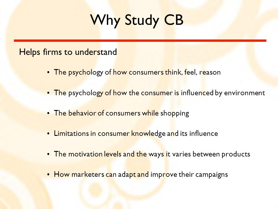 Why Study CB Helps firms to understand The psychology of how consumers think, feel, reason The psychology of how the consumer is influenced by environment The behavior of consumers while shopping Limitations in consumer knowledge and its influence The motivation levels and the ways it varies between products How marketers can adapt and improve their campaigns