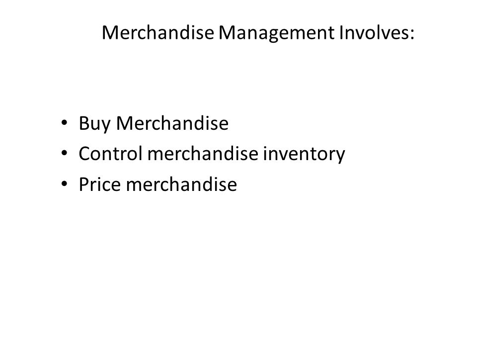 Merchandise Management Involves: Buy Merchandise Control merchandise inventory Price merchandise