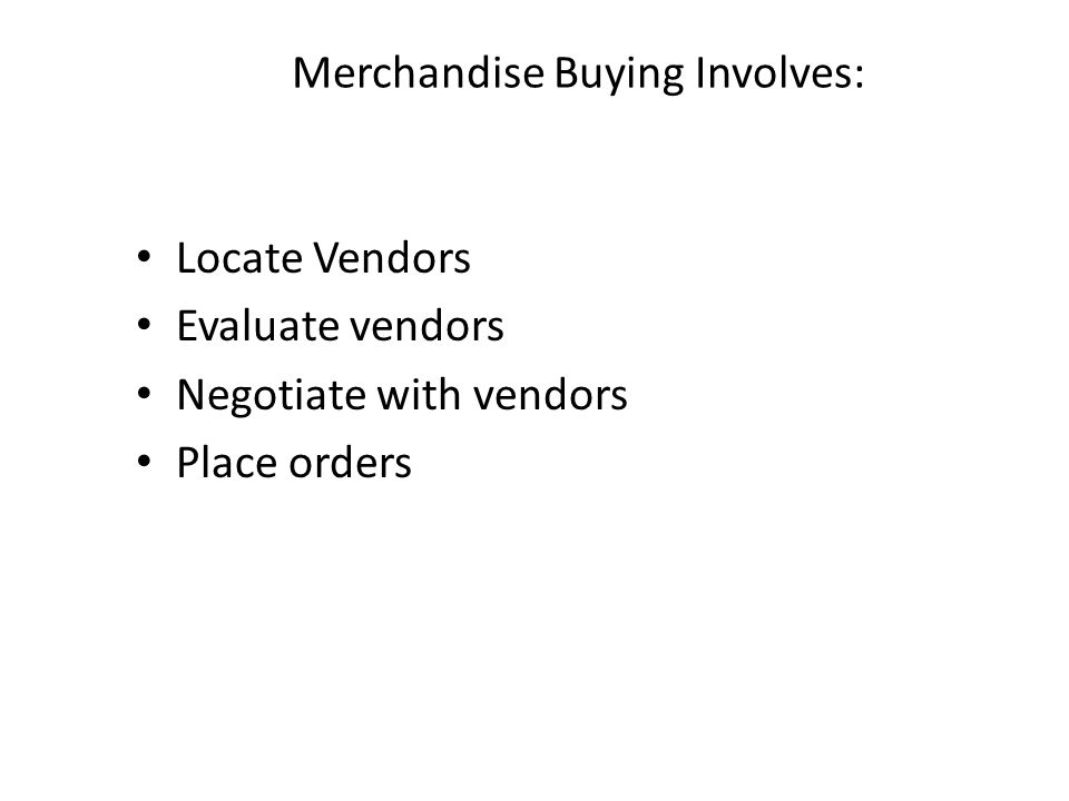 Merchandise Buying Involves: Locate Vendors Evaluate vendors Negotiate with vendors Place orders