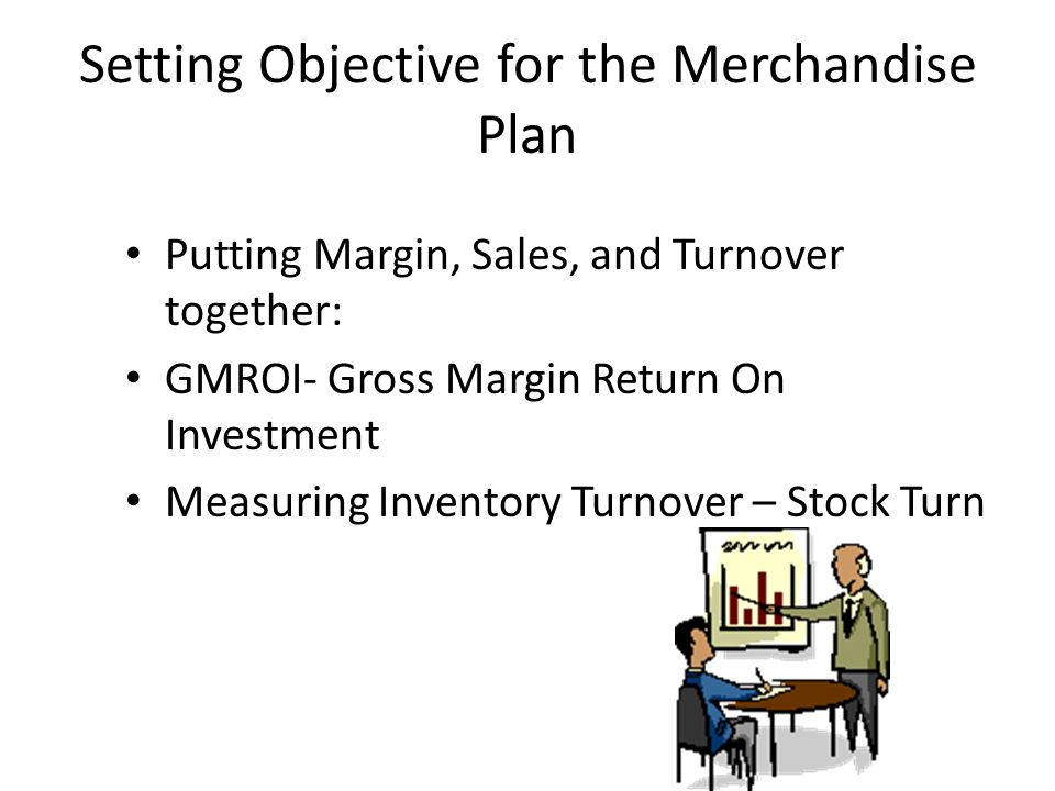 Setting Objective for the Merchandise Plan Putting Margin, Sales, and Turnover together: GMROI- Gross Margin Return On Investment Measuring Inventory Turnover – Stock Turn