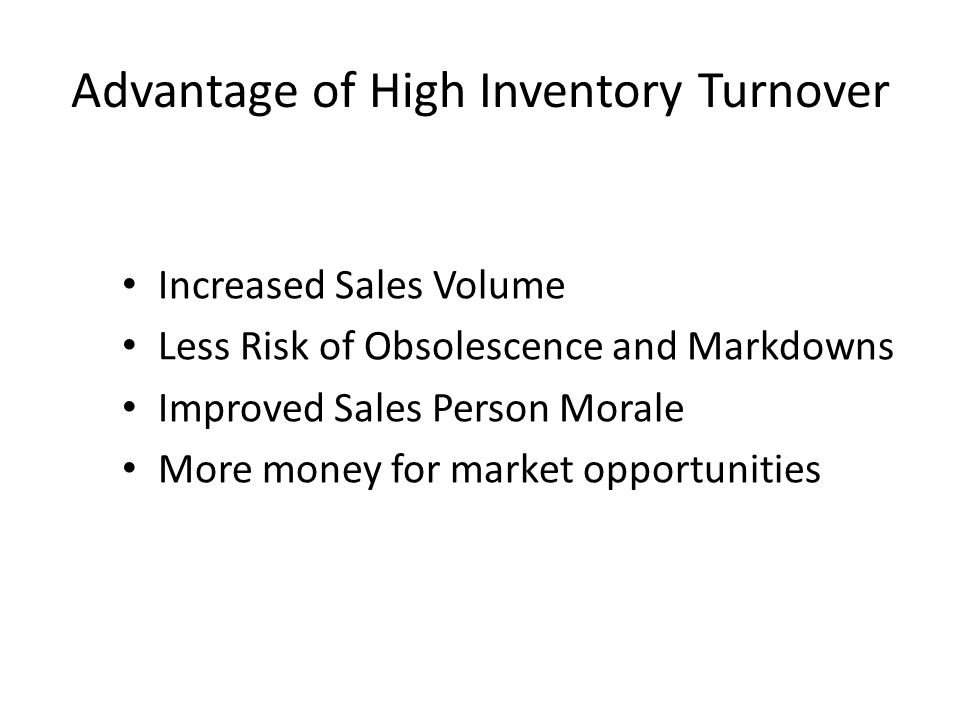 Advantage of High Inventory Turnover Increased Sales Volume Less Risk of Obsolescence and Markdowns Improved Sales Person Morale More money for market opportunities