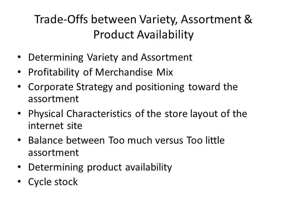 Trade-Offs between Variety, Assortment & Product Availability Determining Variety and Assortment Profitability of Merchandise Mix Corporate Strategy and positioning toward the assortment Physical Characteristics of the store layout of the internet site Balance between Too much versus Too little assortment Determining product availability Cycle stock