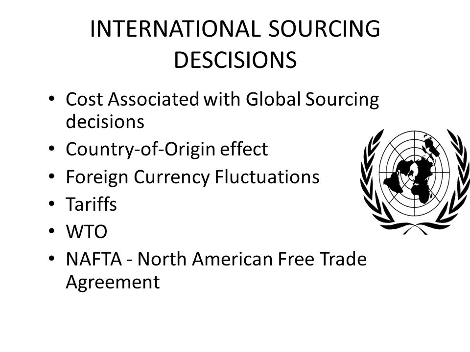 INTERNATIONAL SOURCING DESCISIONS Cost Associated with Global Sourcing decisions Country-of-Origin effect Foreign Currency Fluctuations Tariffs WTO NAFTA - North American Free Trade Agreement