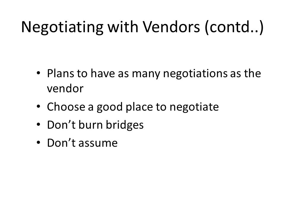 Negotiating with Vendors (contd..) Plans to have as many negotiations as the vendor Choose a good place to negotiate Don't burn bridges Don't assume