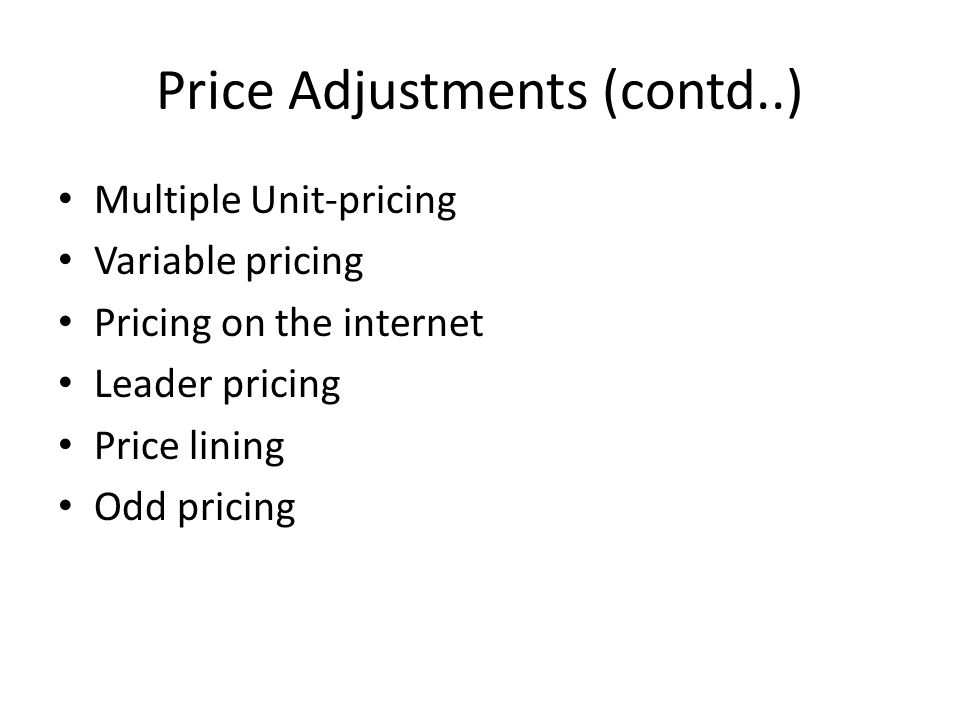 Price Adjustments (contd..) Multiple Unit-pricing Variable pricing Pricing on the internet Leader pricing Price lining Odd pricing