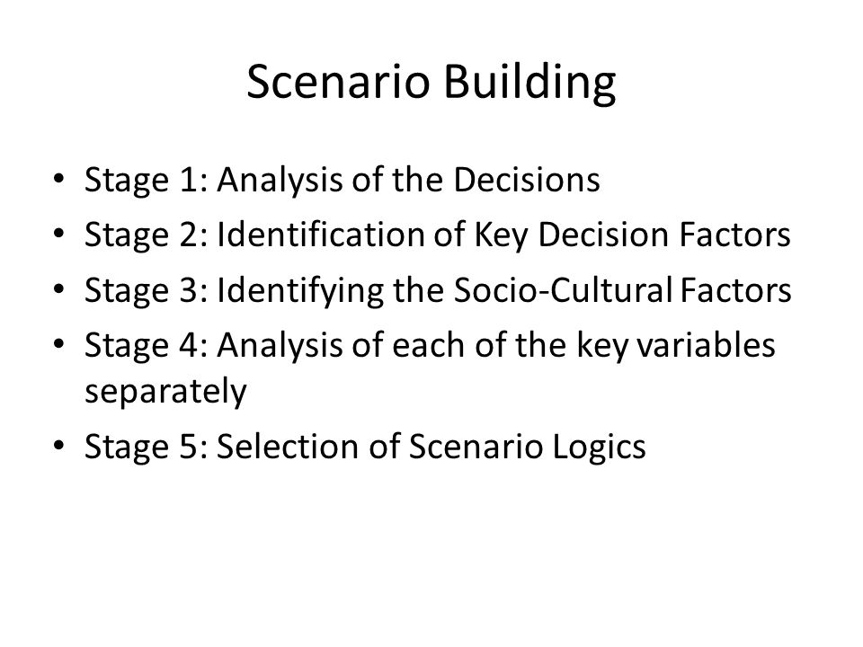 Scenario Building Stage 1: Analysis of the Decisions Stage 2: Identification of Key Decision Factors Stage 3: Identifying the Socio-Cultural Factors Stage 4: Analysis of each of the key variables separately Stage 5: Selection of Scenario Logics