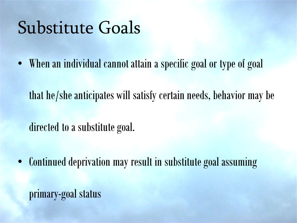 Substitute Goals When an individual cannot attain a specific goal or type of goal that he/she anticipates will satisfy certain needs, behavior may be directed to a substitute goal.
