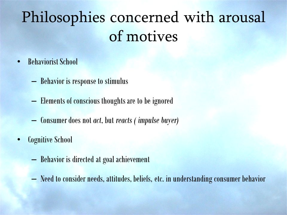 Philosophies concerned with arousal of motives Behaviorist School –Behavior is response to stimulus –Elements of conscious thoughts are to be ignored –Consumer does not act, but reacts ( impulse buyer) Cognitive School –Behavior is directed at goal achievement –Need to consider needs, attitudes, beliefs, etc.