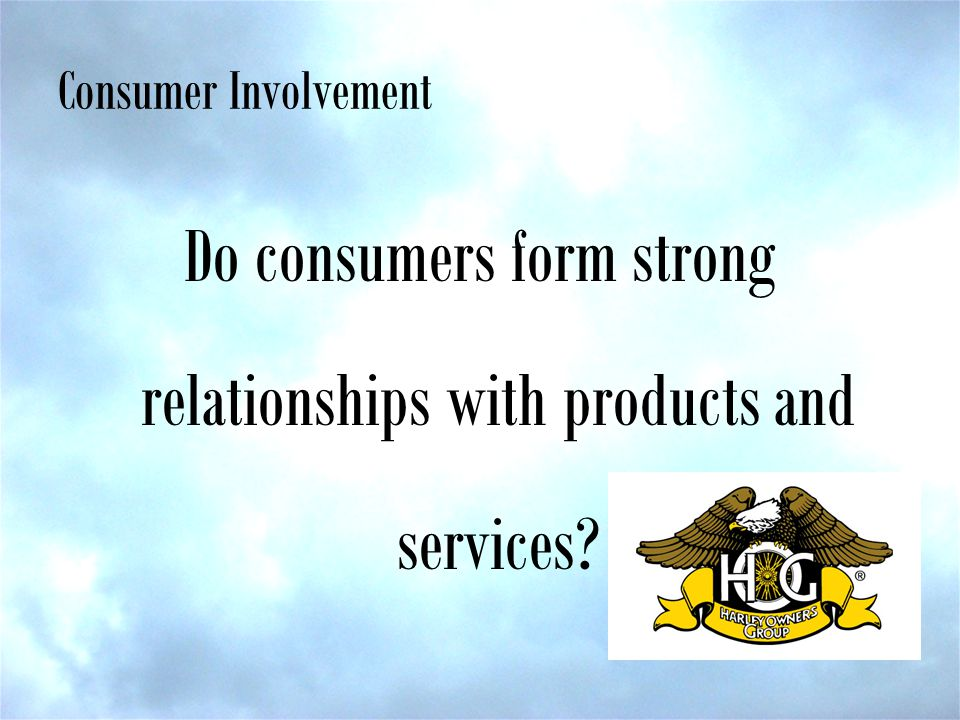 Consumer Involvement Do consumers form strong relationships with products and services