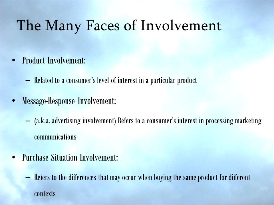 The Many Faces of Involvement Product Involvement: –Related to a consumer's level of interest in a particular product Message-Response Involvement: –(