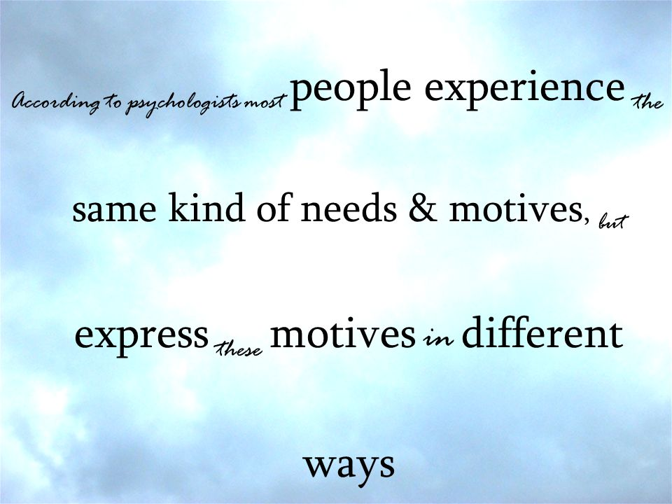According to psychologists most people experience the same kind of needs & motives, but express these motives in different ways