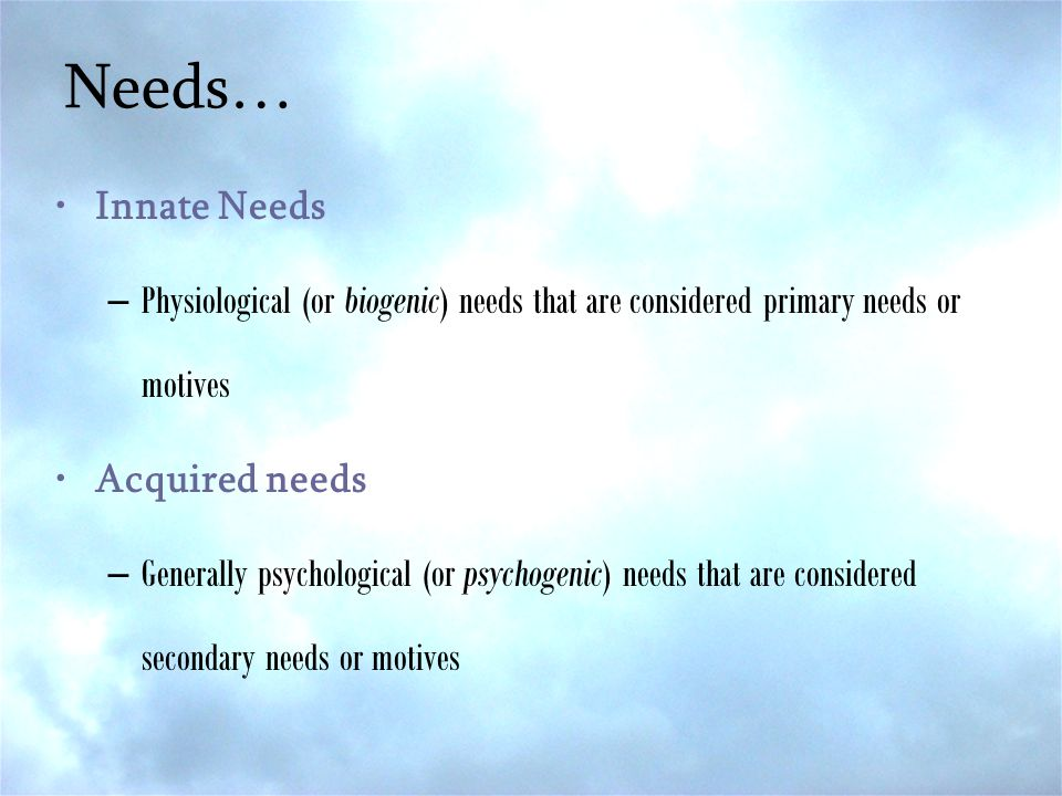 Needs… Innate Needs –Physiological (or biogenic) needs that are considered primary needs or motives Acquired needs –Generally psychological (or psycho
