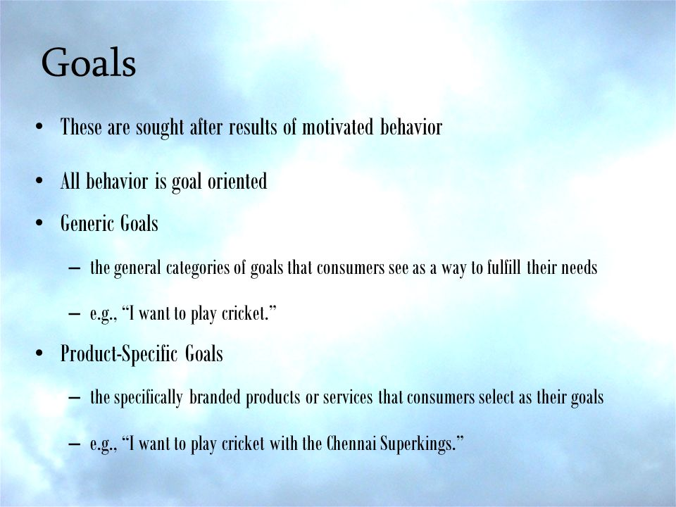 Goals These are sought after results of motivated behavior All behavior is goal oriented Generic Goals –the general categories of goals that consumers