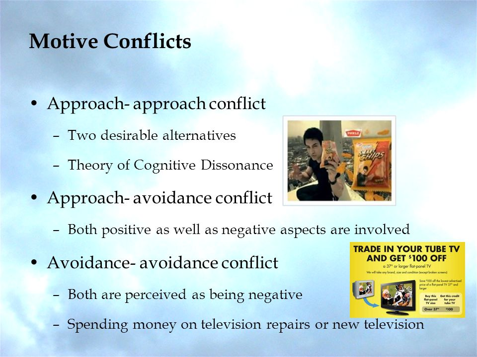 Motive Conflicts Approach- approach conflict –Two desirable alternatives –Theory of Cognitive Dissonance Approach- avoidance conflict –Both positive as well as negative aspects are involved Avoidance- avoidance conflict –Both are perceived as being negative –Spending money on television repairs or new television