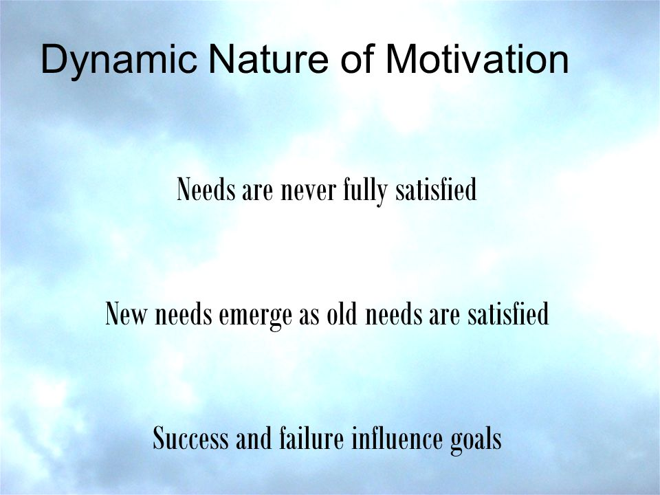 Dynamic Nature of Motivation Needs are never fully satisfied New needs emerge as old needs are satisfied Success and failure influence goals