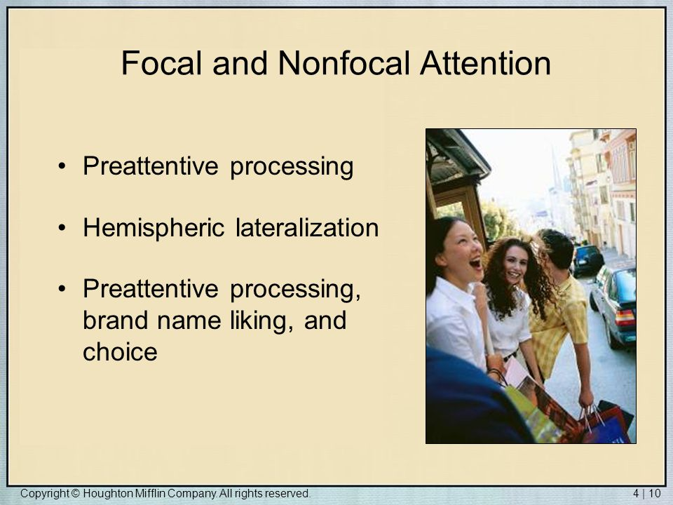 Copyright © Houghton Mifflin Company. All rights reserved.4 | 10 Focal and Nonfocal Attention Preattentive processing Hemispheric lateralization Preat