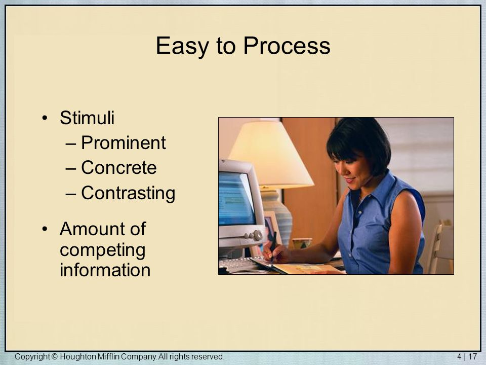 Copyright © Houghton Mifflin Company. All rights reserved.4 | 17 Easy to Process Stimuli –Prominent –Concrete –Contrasting Amount of competing informa