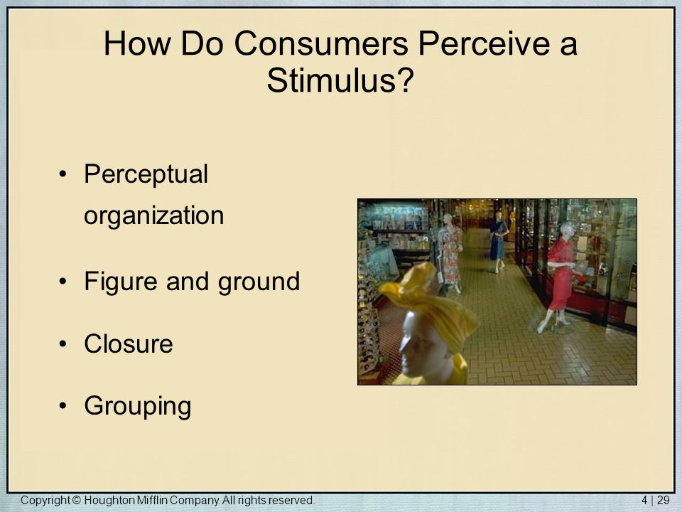 Copyright © Houghton Mifflin Company. All rights reserved.4 | 29 How Do Consumers Perceive a Stimulus? Perceptual organization Figure and ground Closu
