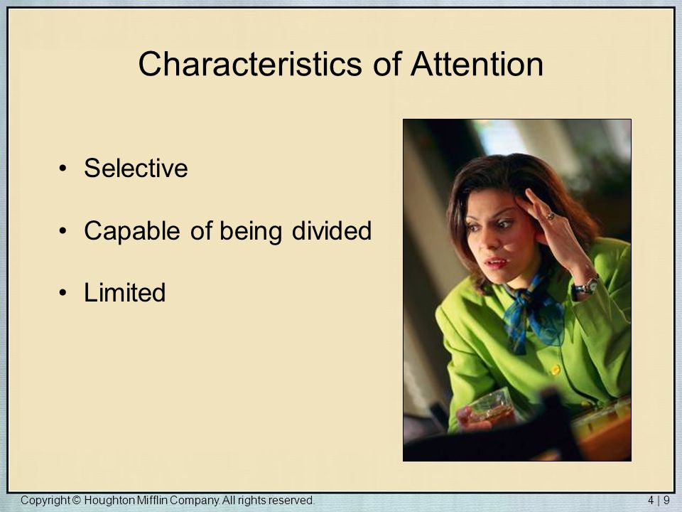Copyright © Houghton Mifflin Company. All rights reserved.4 | 9 Characteristics of Attention Selective Capable of being divided Limited