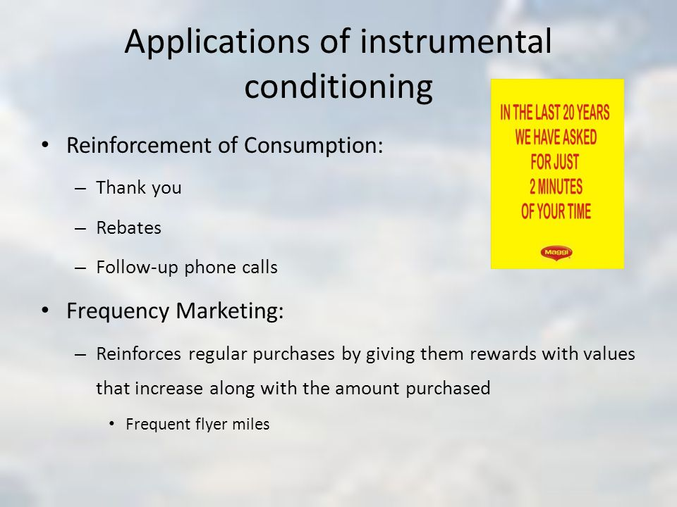 Applications of instrumental conditioning Reinforcement of Consumption: – Thank you – Rebates – Follow-up phone calls Frequency Marketing: – Reinforces regular purchases by giving them rewards with values that increase along with the amount purchased Frequent flyer miles