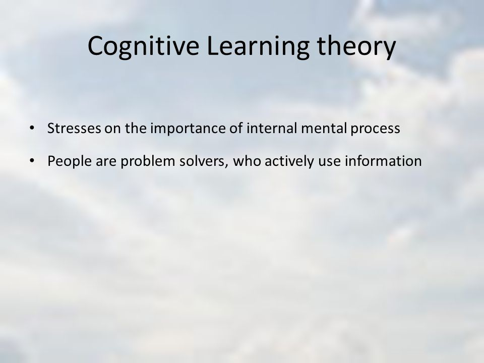 Cognitive Learning theory Stresses on the importance of internal mental process People are problem solvers, who actively use information