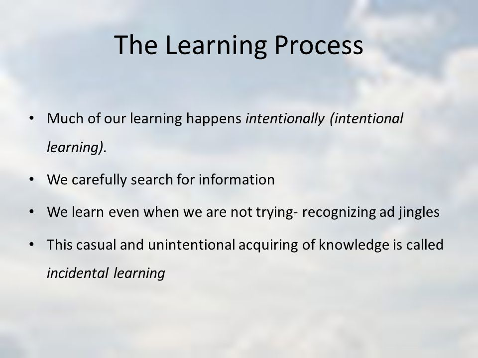 The Learning Process Much of our learning happens intentionally (intentional learning).