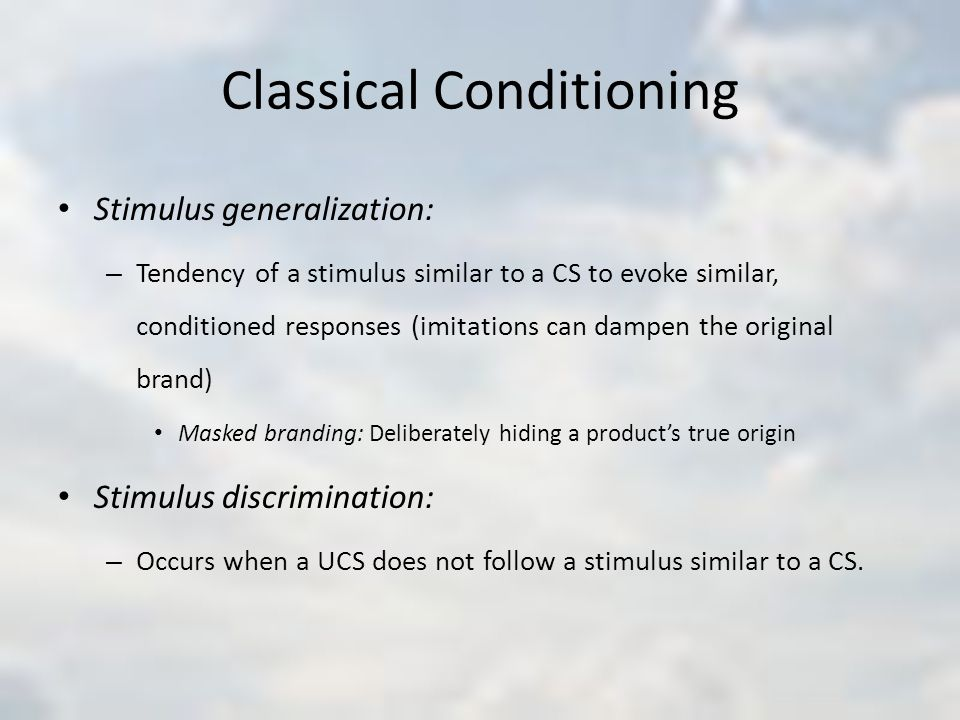 Classical Conditioning Stimulus generalization: – Tendency of a stimulus similar to a CS to evoke similar, conditioned responses (imitations can dampen the original brand) Masked branding: Deliberately hiding a product's true origin Stimulus discrimination: – Occurs when a UCS does not follow a stimulus similar to a CS.