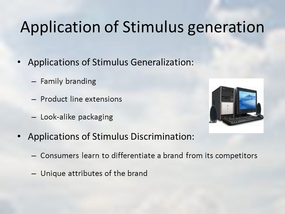 Application of Stimulus generation Applications of Stimulus Generalization: – Family branding – Product line extensions – Look-alike packaging Applications of Stimulus Discrimination: – Consumers learn to differentiate a brand from its competitors – Unique attributes of the brand