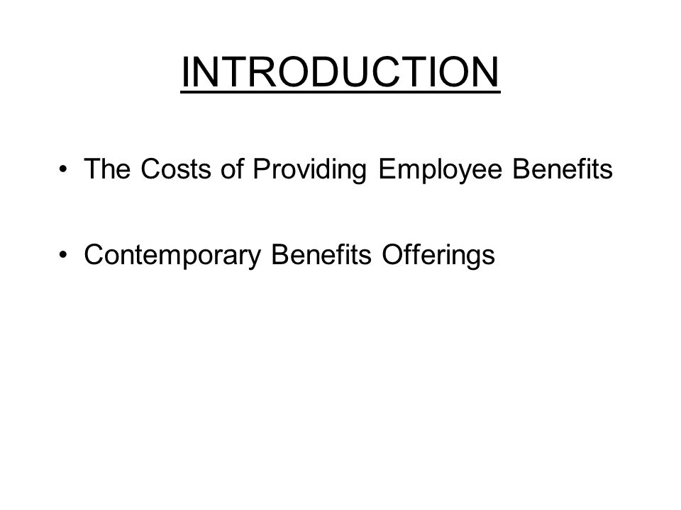 INTRODUCTION The Costs of Providing Employee Benefits Contemporary Benefits Offerings